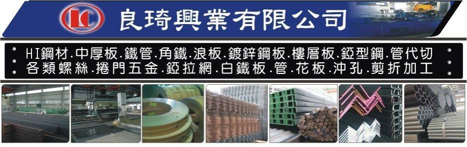 良琦興業有限公司,HI型鋼,I型鋼,槽鋼,鐵管,中厚板,角鐵,鍍鋅鋼板,錏型鋼,樓層板,管代切,扁鐵,鋼軌,錏板,花板,白鐵板,點焊網,浪板,錏板角鐵,錏管,黑鐵管,白鐵板