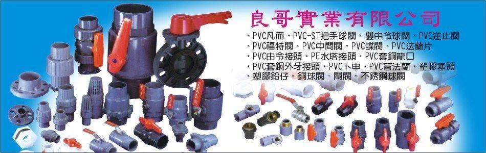 良哥實業有限公司,球閥,PVC凡而,銅球塞凡而,PVCST把手球閥,雙由令球閥,PVC逆止閥,PVC福特閥,PVC中間閥,PVC蝶閥,PVC法蘭片,PVC由令接頭,PVC水